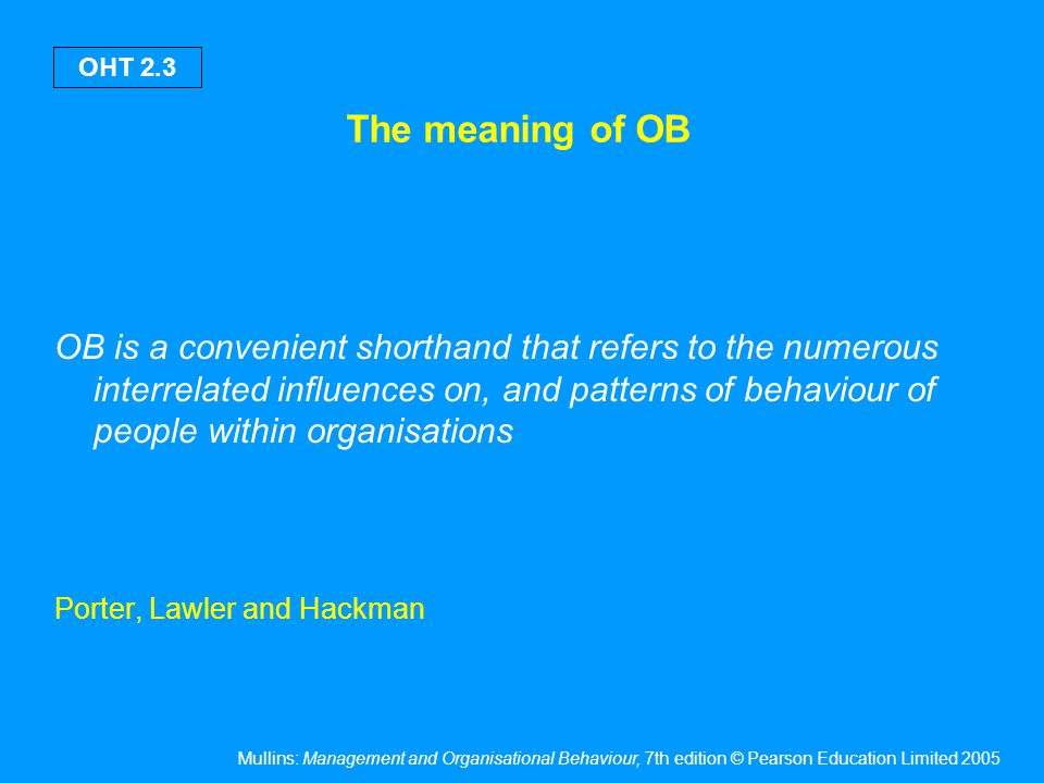 Mullins: Management and Organisational Behaviour, 7th edition © Pearson Education Limited 2005 OHT 2.4 The meaning of OB Wilson challenges what constitutes OB & questions whether we should be interested only in behaviour that happens within the organisation.