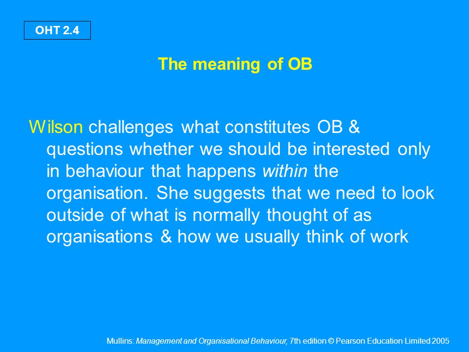 Mullins: Management and Organisational Behaviour, 7th edition © Pearson Education Limited 2005 OHT 2.5 The meaning of OB Wilson believes that we can gain an insight into organisational life and behaviour by looking at: - what happens in rest & play - emotions & feelings - less organised work - the content in which work is deferred to as men's work - the meaning of work for the unemployed