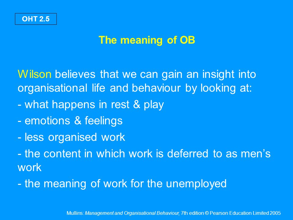 Mullins: Management and Organisational Behaviour, 7th edition © Pearson Education Limited 2005 OHT 2.26 Orientations to work Instrumental orientation – individuals view work as a means to an end, there is a calculative or economic involvement with work Bureaucratic orientation – work is defined as a central life issue, there is a sense of obligation to the work of the organisation & positive involvement in terms of a career structure Solidaristic orientation – work situation is viewed in terms of group activities, there is an ego involvement with work groups rather than with the organisation itself, work is more than just a means to an end Goldthorpe et al.
