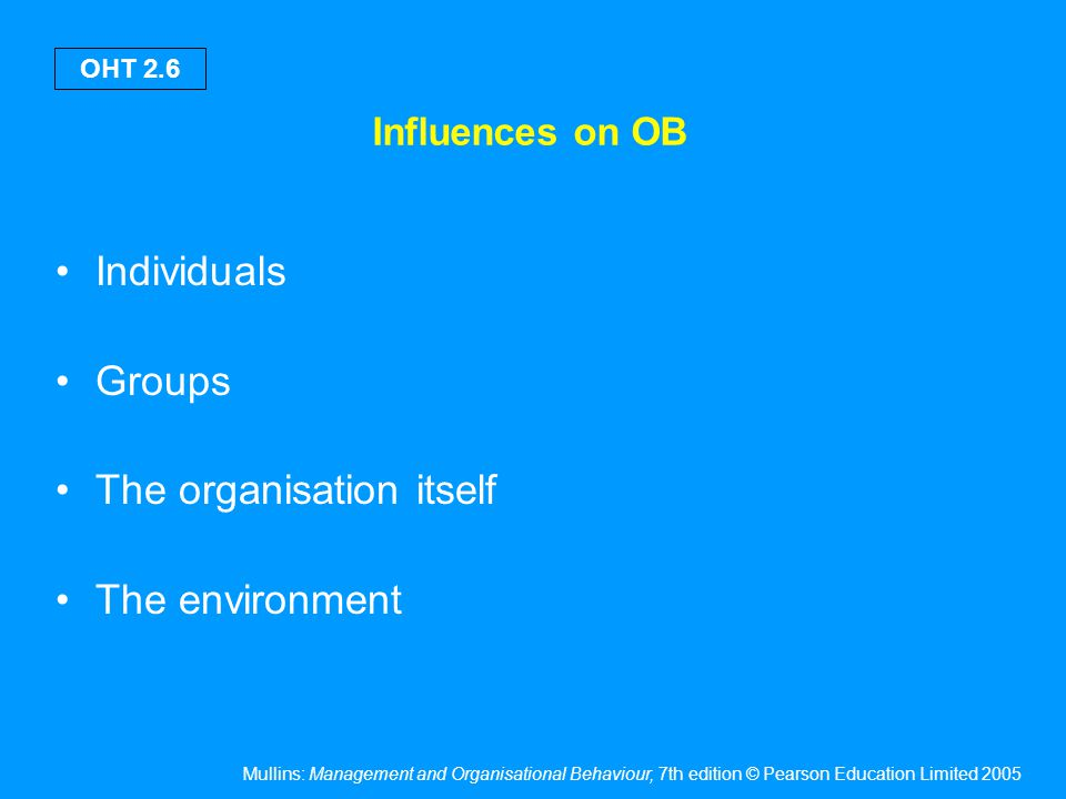 Mullins: Management and Organisational Behaviour, 7th edition © Pearson Education Limited 2005 OHT 2.6 Influences on OB Individuals Groups The organis