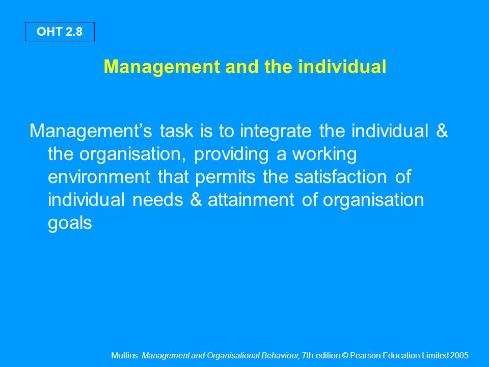 Mullins: Management and Organisational Behaviour, 7th edition © Pearson Education Limited 2005 OHT 2.8 Management and the individual Management's task