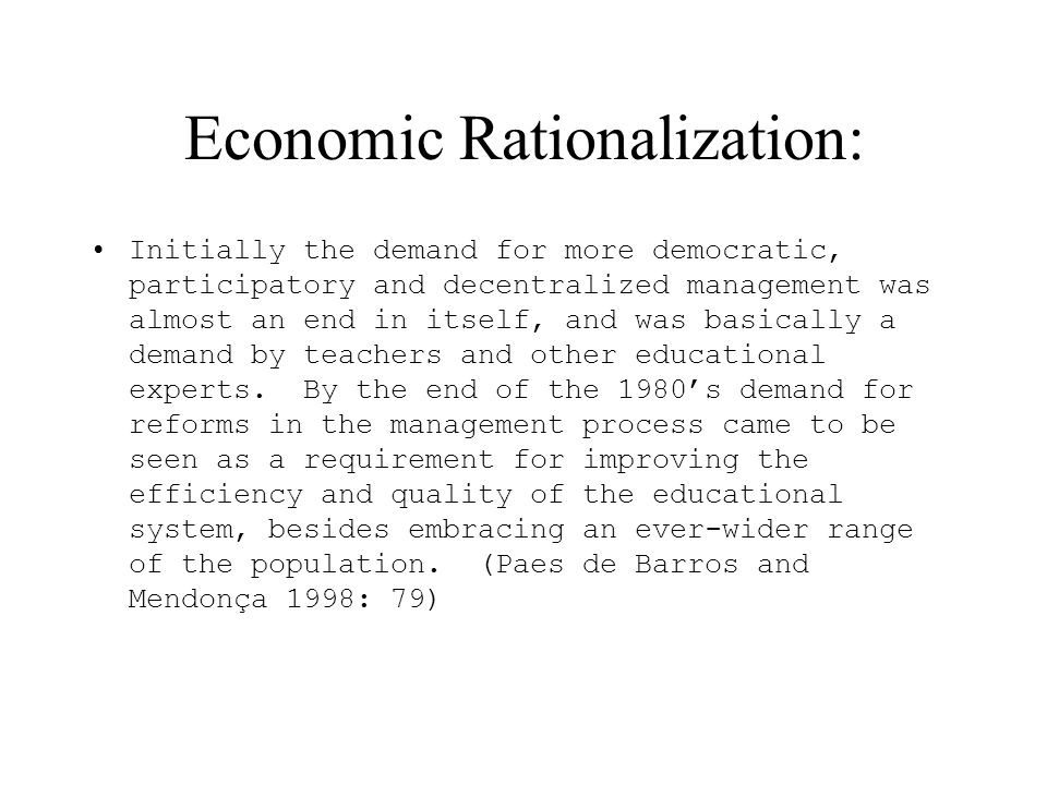 Economic Rationalization: Initially the demand for more democratic, participatory and decentralized management was almost an end in itself, and was basically a demand by teachers and other educational experts.