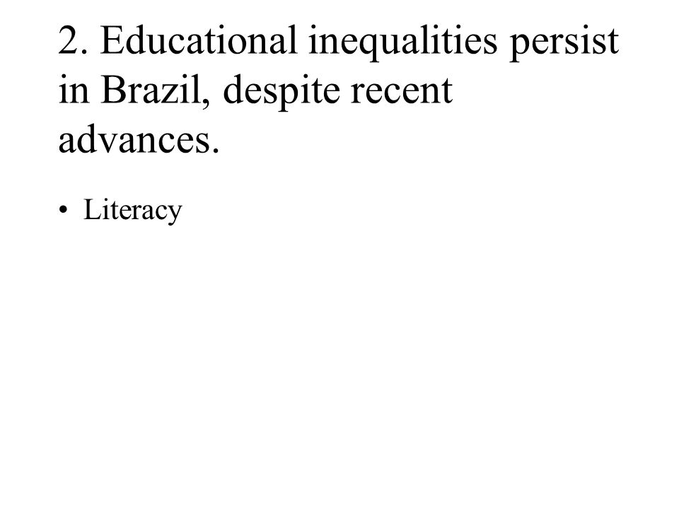 2. Educational inequalities persist in Brazil, despite recent advances. Literacy