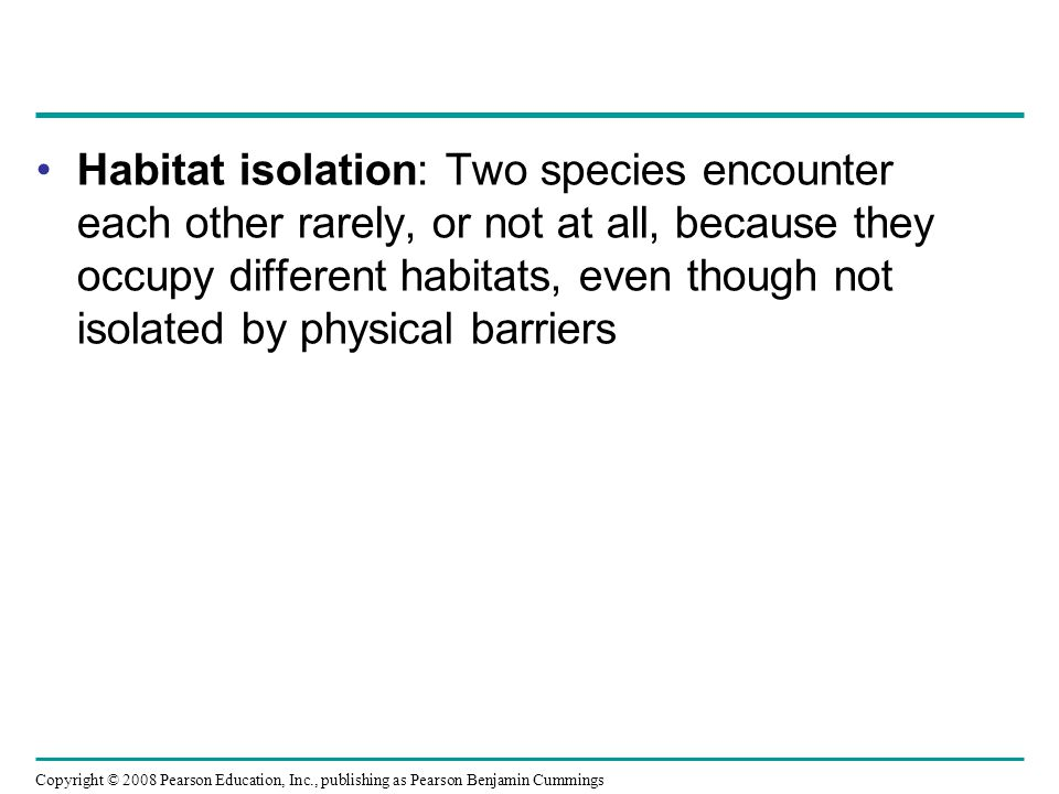 Copyright © 2008 Pearson Education, Inc., publishing as Pearson Benjamin Cummings Habitat isolation: Two species encounter each other rarely, or not at all, because they occupy different habitats, even though not isolated by physical barriers