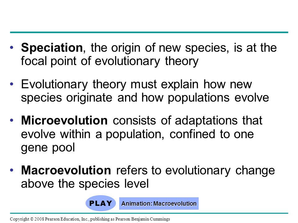 Copyright © 2008 Pearson Education, Inc., publishing as Pearson Benjamin Cummings Speciation, the origin of new species, is at the focal point of evolutionary theory Evolutionary theory must explain how new species originate and how populations evolve Microevolution consists of adaptations that evolve within a population, confined to one gene pool Macroevolution refers to evolutionary change above the species level Animation: Macroevolution Animation: Macroevolution