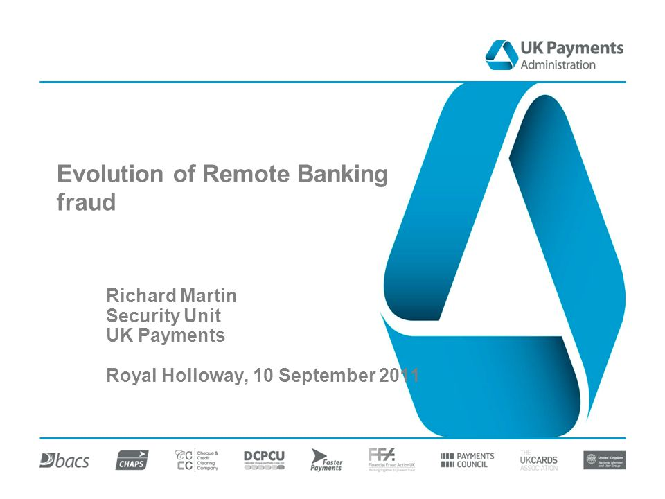 Evolution of Remote Banking fraud Richard Martin Security Unit UK Payments Royal Holloway, 10 September 2011