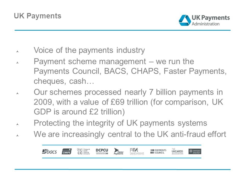 UK Payments  Voice of the payments industry  Payment scheme management – we run the Payments Council, BACS, CHAPS, Faster Payments, cheques, cash…  Our schemes processed nearly 7 billion payments in 2009, with a value of £69 trillion (for comparison, UK GDP is around £2 trillion)  Protecting the integrity of UK payments systems  We are increasingly central to the UK anti-fraud effort