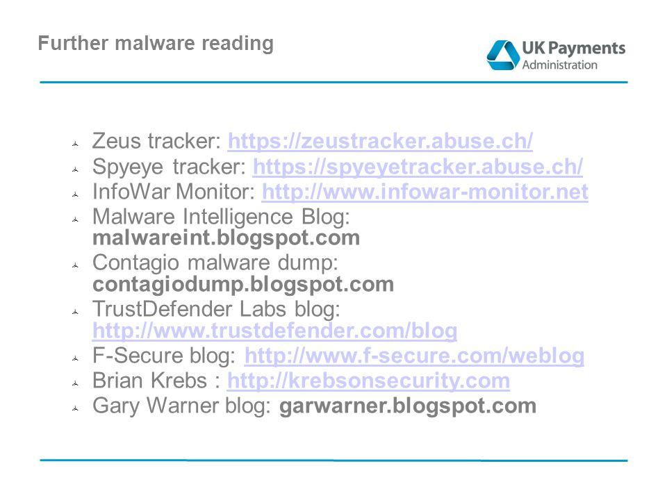 Further malware reading  Zeus tracker: https://zeustracker.abuse.ch/https://zeustracker.abuse.ch/  Spyeye tracker: https://spyeyetracker.abuse.ch/https://spyeyetracker.abuse.ch/  InfoWar Monitor: http://www.infowar-monitor.nethttp://www.infowar-monitor.net  Malware Intelligence Blog: malwareint.blogspot.com  Contagio malware dump: contagiodump.blogspot.com  TrustDefender Labs blog: http://www.trustdefender.com/blog http://www.trustdefender.com/blog  F-Secure blog: http://www.f-secure.com/webloghttp://www.f-secure.com/weblog  Brian Krebs : http://krebsonsecurity.comhttp://krebsonsecurity.com  Gary Warner blog: garwarner.blogspot.com