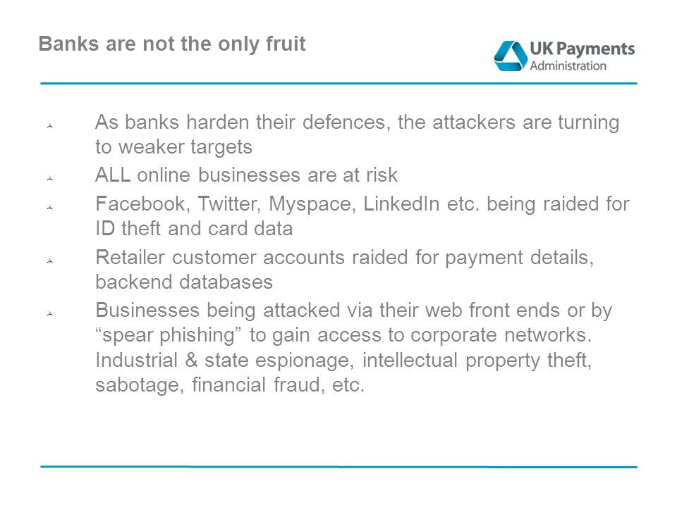 Banks are not the only fruit  As banks harden their defences, the attackers are turning to weaker targets  ALL online businesses are at risk  Facebook, Twitter, Myspace, LinkedIn etc.