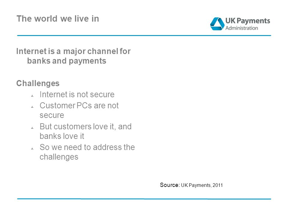 The world we live in Internet is a major channel for banks and payments Challenges  Internet is not secure  Customer PCs are not secure  But customers love it, and banks love it  So we need to address the challenges Source: UK Payments, 2011