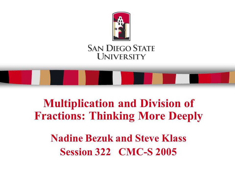 Multiplication and Division of Fractions: Thinking More Deeply Nadine Bezuk and Steve Klass Session 322 CMC-S 2005