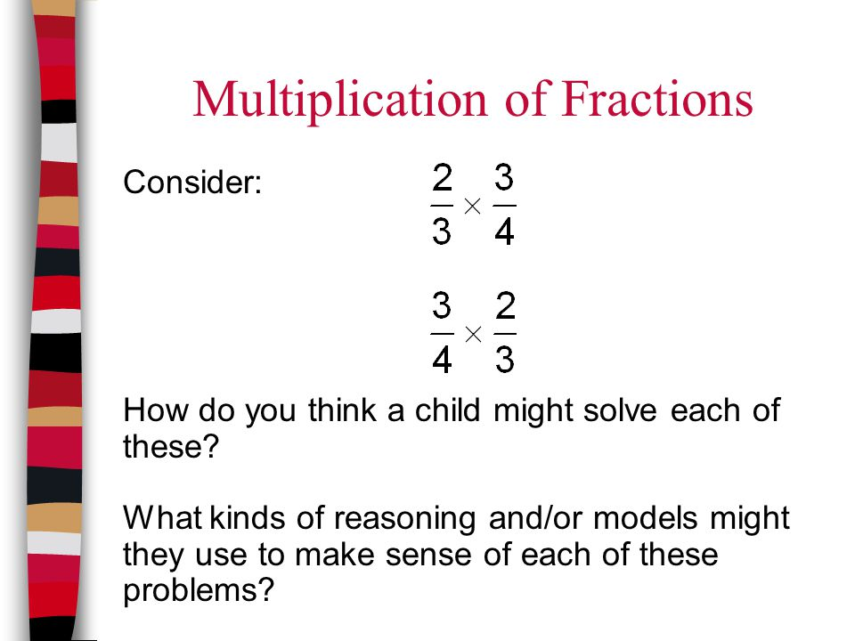 Multiplication of Fractions Consider: How do you think a child might solve each of these? What kinds of reasoning and/or models might they use to make