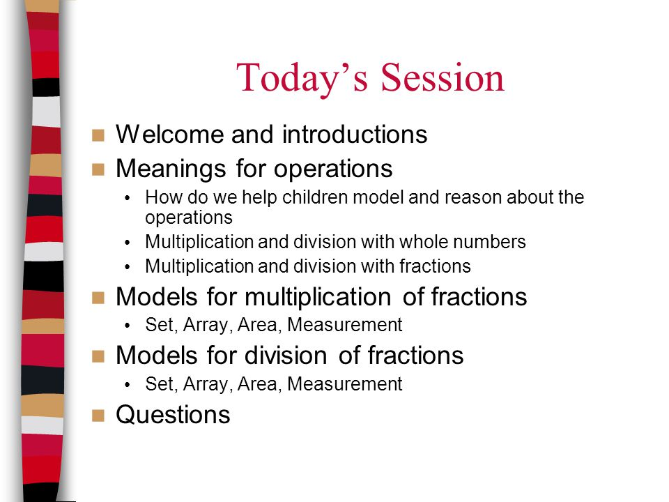 Today's Session Welcome and introductions Meanings for operations How do we help children model and reason about the operations Multiplication and div