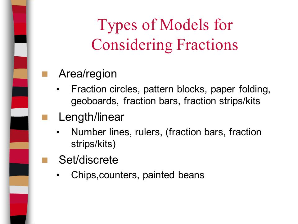 Types of Models for Considering Fractions Area/region Fraction circles, pattern blocks, paper folding, geoboards, fraction bars, fraction strips/kits Length/linear Number lines, rulers, (fraction bars, fraction strips/kits) Set/discrete Chips,counters, painted beans