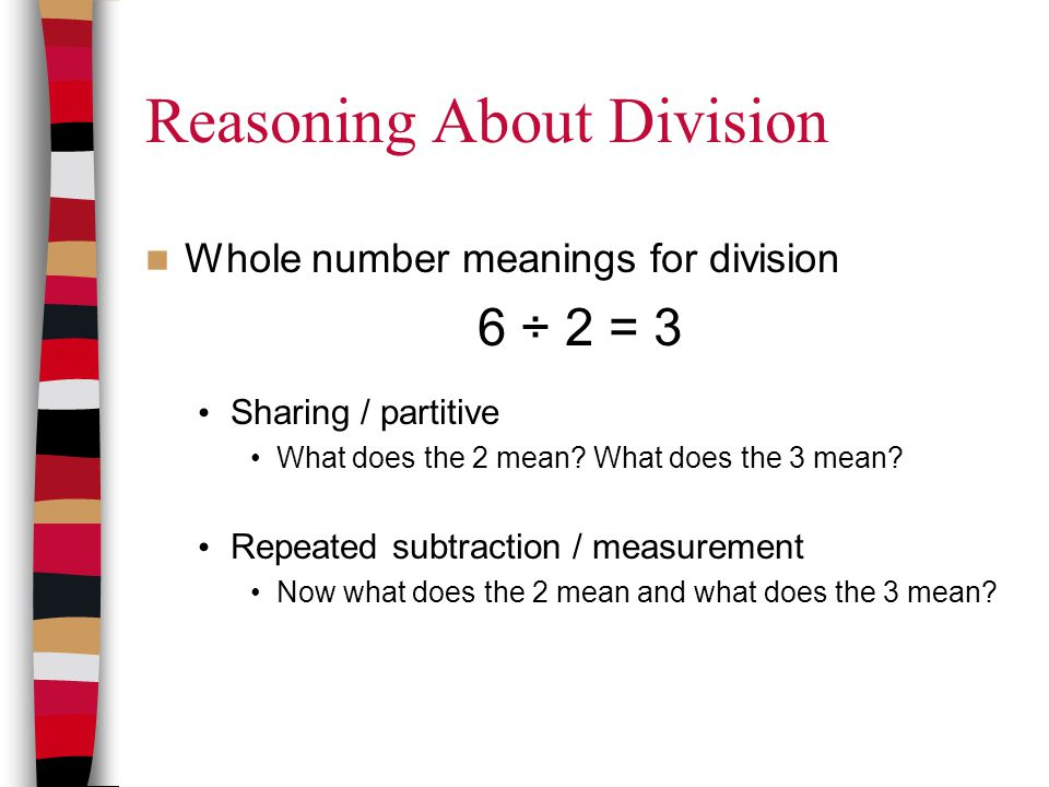 Reasoning About Division Whole number meanings for division 6 ÷ 2 = 3 Sharing / partitive What does the 2 mean? What does the 3 mean? Repeated subtrac