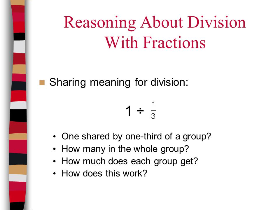 Reasoning About Division With Fractions Sharing meaning for division: 1 ÷ One shared by one-third of a group? How many in the whole group? How much do