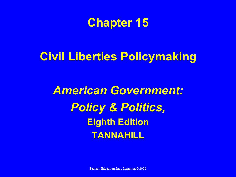 Pearson Education, Inc., Longman © 2006 Chapter 15 Civil Liberties Policymaking American Government: Policy & Politics, Eighth Edition TANNAHILL