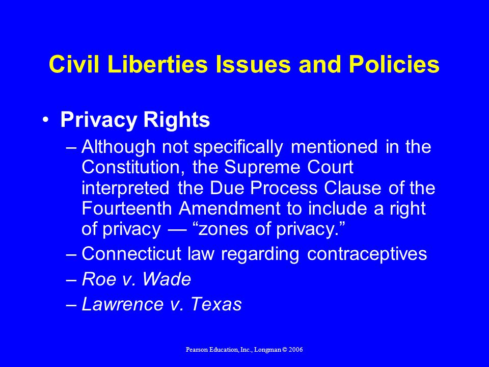 Pearson Education, Inc., Longman © 2006 Civil Liberties Issues and Policies Privacy Rights –Although not specifically mentioned in the Constitution, the Supreme Court interpreted the Due Process Clause of the Fourteenth Amendment to include a right of privacy — zones of privacy. –Connecticut law regarding contraceptives –Roe v.