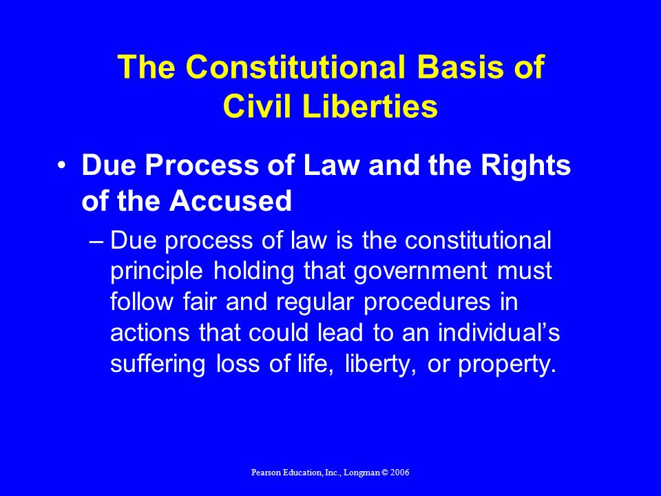 Pearson Education, Inc., Longman © 2006 The Constitutional Basis of Civil Liberties Due Process of Law and the Rights of the Accused –Due process of law is the constitutional principle holding that government must follow fair and regular procedures in actions that could lead to an individual's suffering loss of life, liberty, or property.