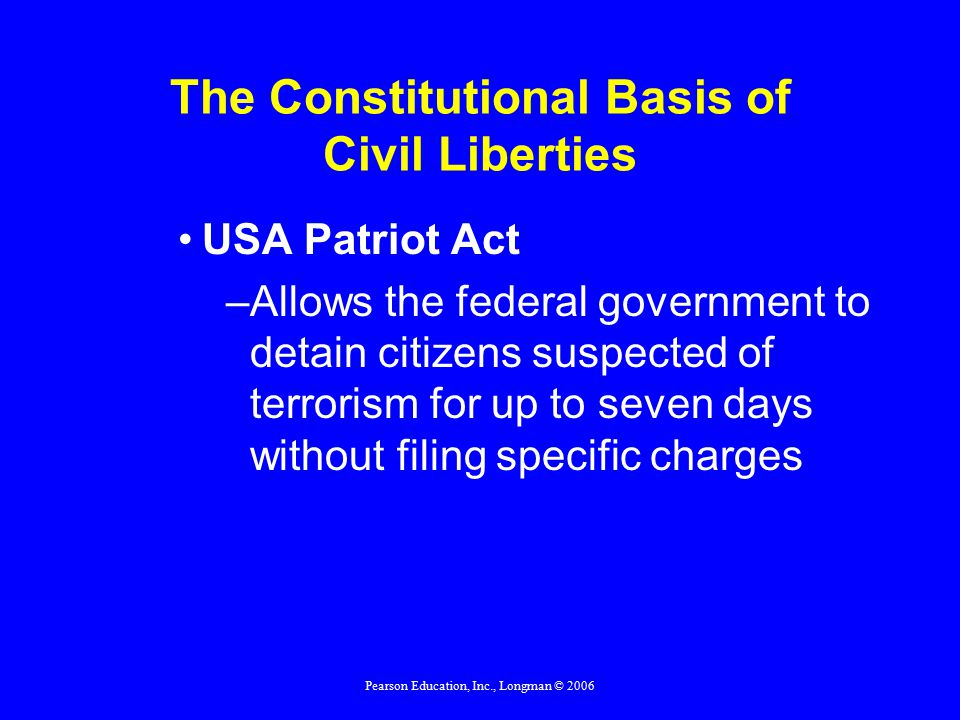Pearson Education, Inc., Longman © 2006 The Constitutional Basis of Civil Liberties USA Patriot Act –Allows the federal government to detain citizens suspected of terrorism for up to seven days without filing specific charges