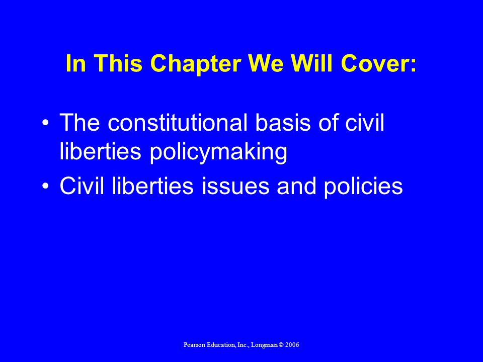 Pearson Education, Inc., Longman © 2006 In This Chapter We Will Cover: The constitutional basis of civil liberties policymaking Civil liberties issues and policies