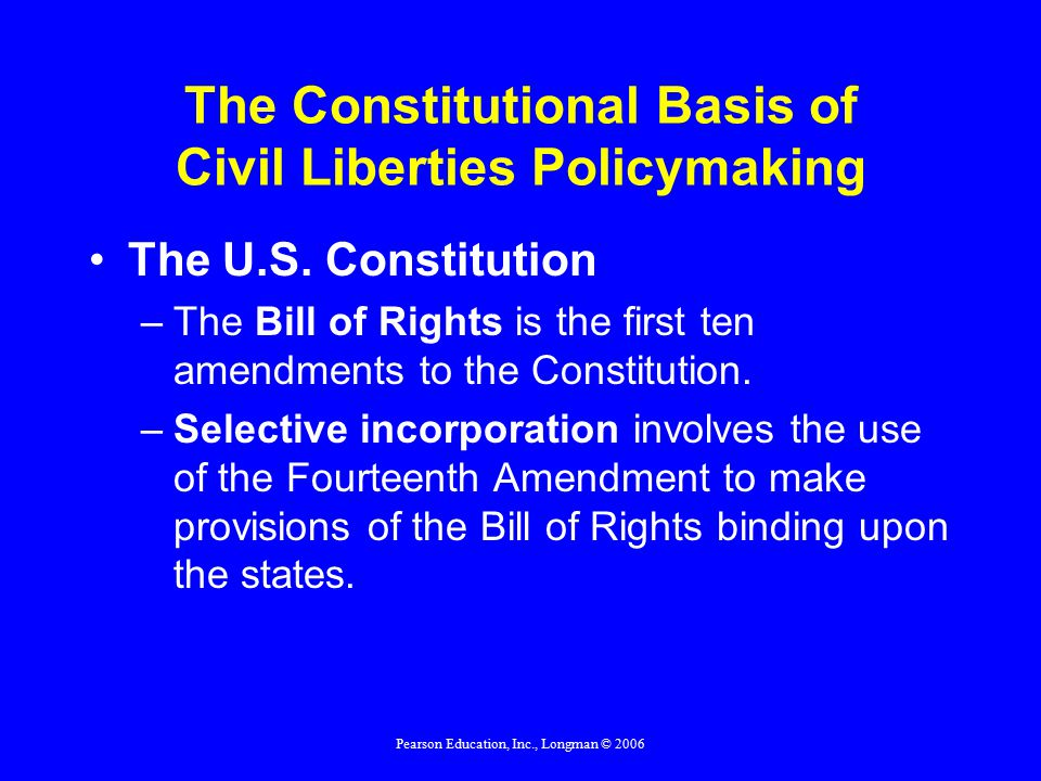 Pearson Education, Inc., Longman © 2006 The Constitutional Basis of Civil Liberties Policymaking The U.S.