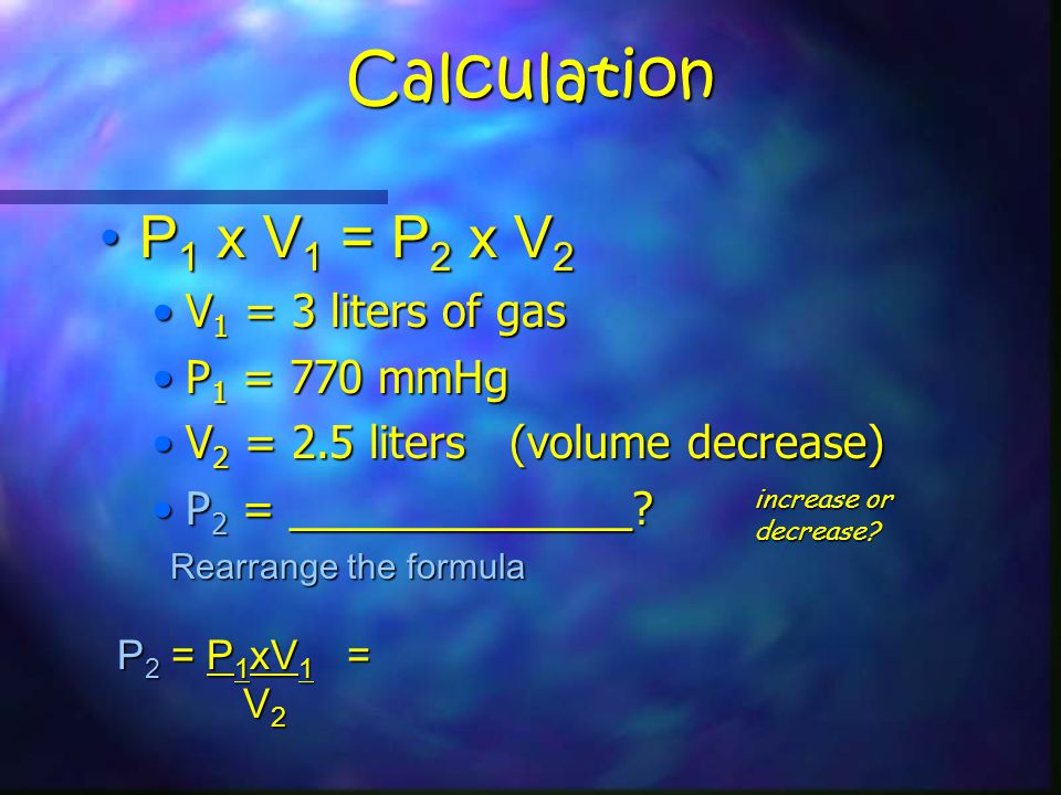 Calculation P 1 x V 1 = P 2 x V 2P 1 x V 1 = P 2 x V 2 V 1 = 3 liters of gasV 1 = 3 liters of gas P 1 = 770 mmHgP 1 = 770 mmHg V 2 = 2.5 liters (volume decrease)V 2 = 2.5 liters (volume decrease) P 2 = ______________ P 2 = ______________.