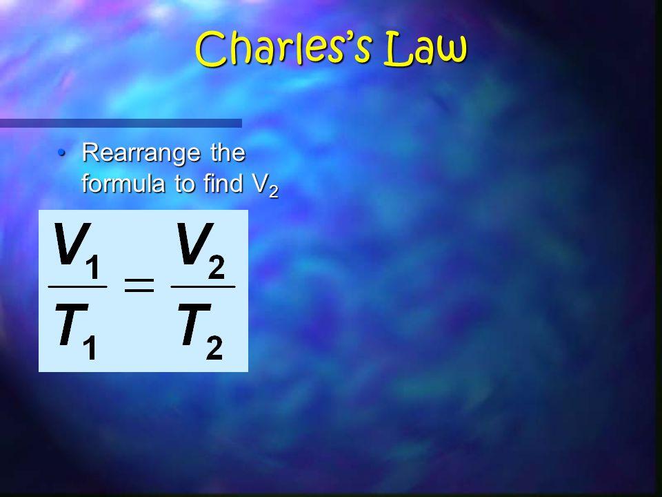 Charles's Law Rearrange the formula to find V 2Rearrange the formula to find V 2