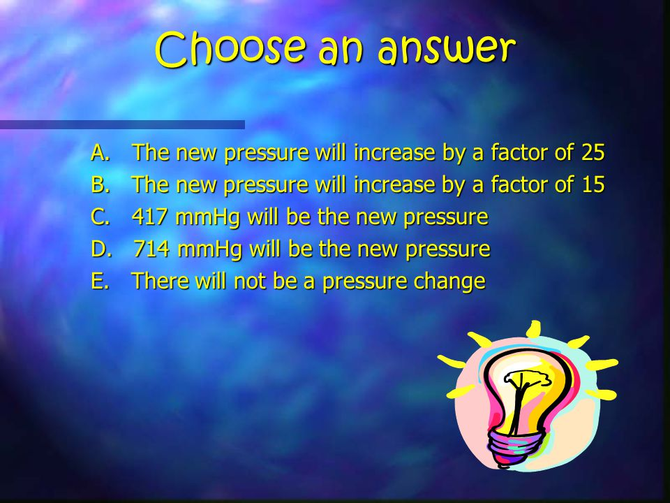 Choose an answer A. The new pressure will increase by a factor of 25 B.