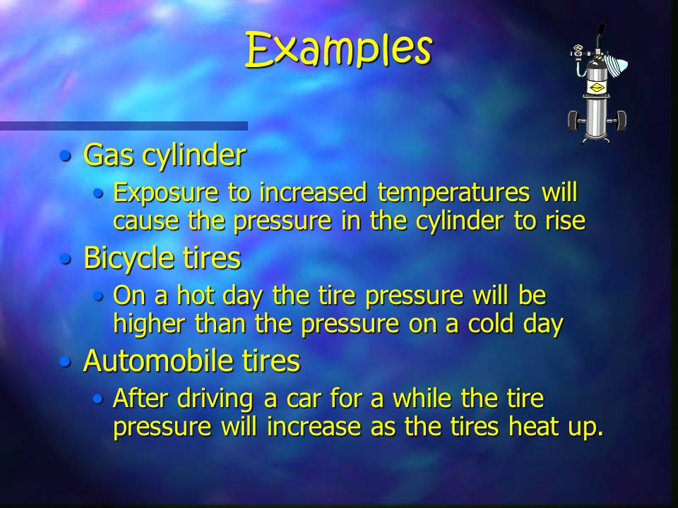 Examples Gas cylinderGas cylinder Exposure to increased temperatures will cause the pressure in the cylinder to riseExposure to increased temperatures will cause the pressure in the cylinder to rise Bicycle tiresBicycle tires On a hot day the tire pressure will be higher than the pressure on a cold dayOn a hot day the tire pressure will be higher than the pressure on a cold day Automobile tiresAutomobile tires After driving a car for a while the tire pressure will increase as the tires heat up.After driving a car for a while the tire pressure will increase as the tires heat up.