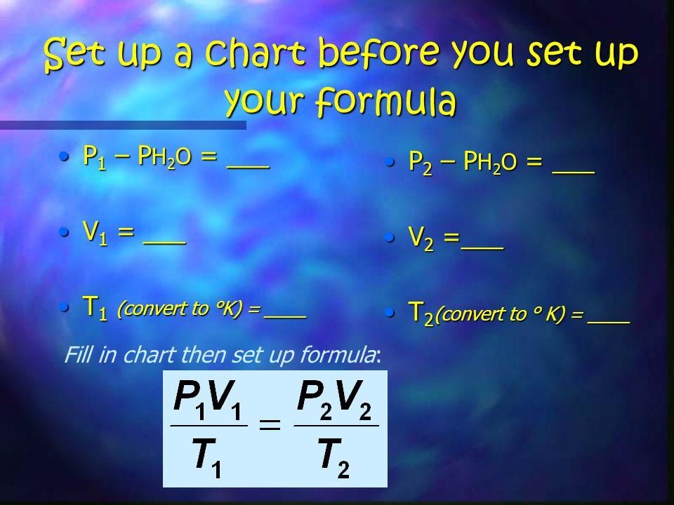 Set up a chart before you set up your formula P 1 – P H 2 O = ___P 1 – P H 2 O = ___ V 1 = ___V 1 = ___ T 1 (convert to °K) = ____T 1 (convert to °K) = ____ P 2 – P H 2 O = ___ V 2 =___ T 2 (convert to ° K) = ____ Fill in chart then set up formula: