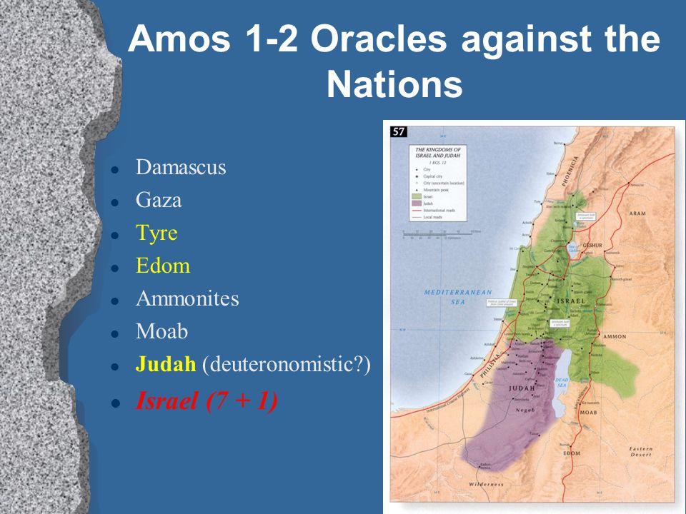 Amos 1-2 Oracles against the Nations l Damascus l Gaza l Tyre l Edom l Ammonites l Moab l Judah (deuteronomistic?) l Israel (7 + 1)