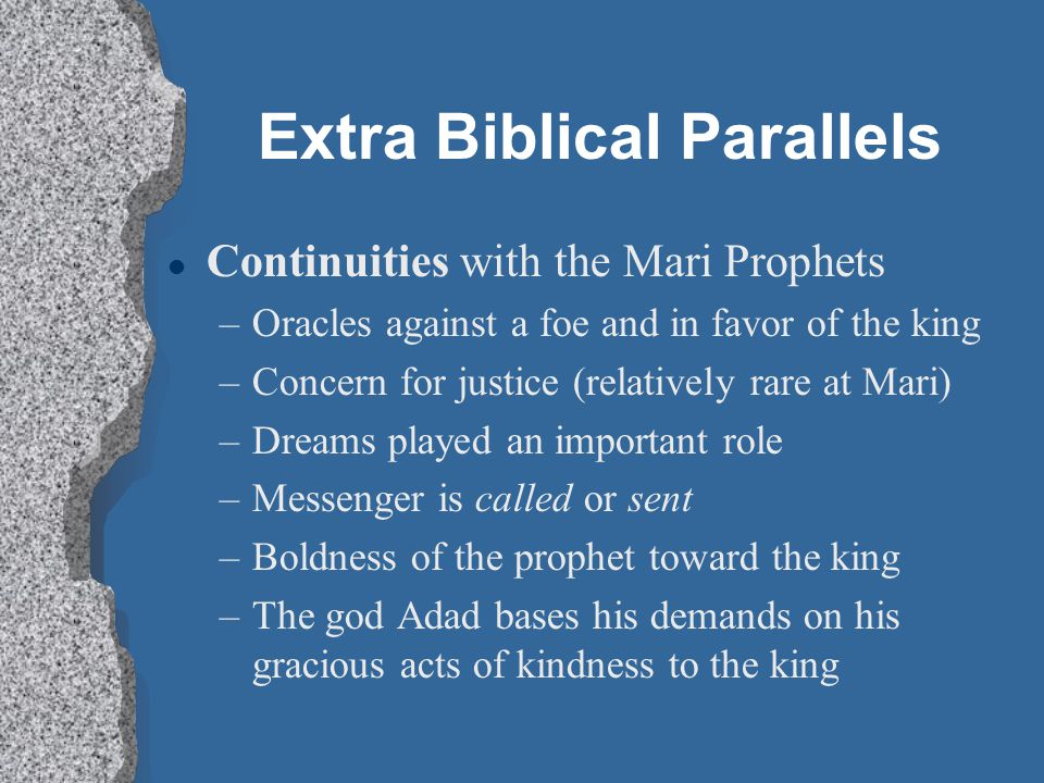 Extra Biblical Parallels l Continuities with the Mari Prophets –Oracles against a foe and in favor of the king –Concern for justice (relatively rare a