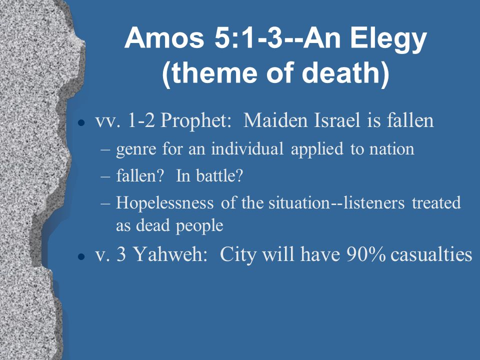 Amos 5:1-3--An Elegy (theme of death) l vv. 1-2 Prophet: Maiden Israel is fallen –genre for an individual applied to nation –fallen? In battle? –Hopel