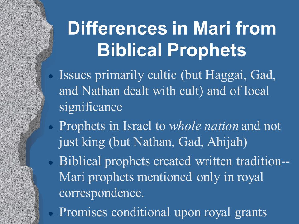 Differences in Mari from Biblical Prophets l Issues primarily cultic (but Haggai, Gad, and Nathan dealt with cult) and of local significance l Prophet