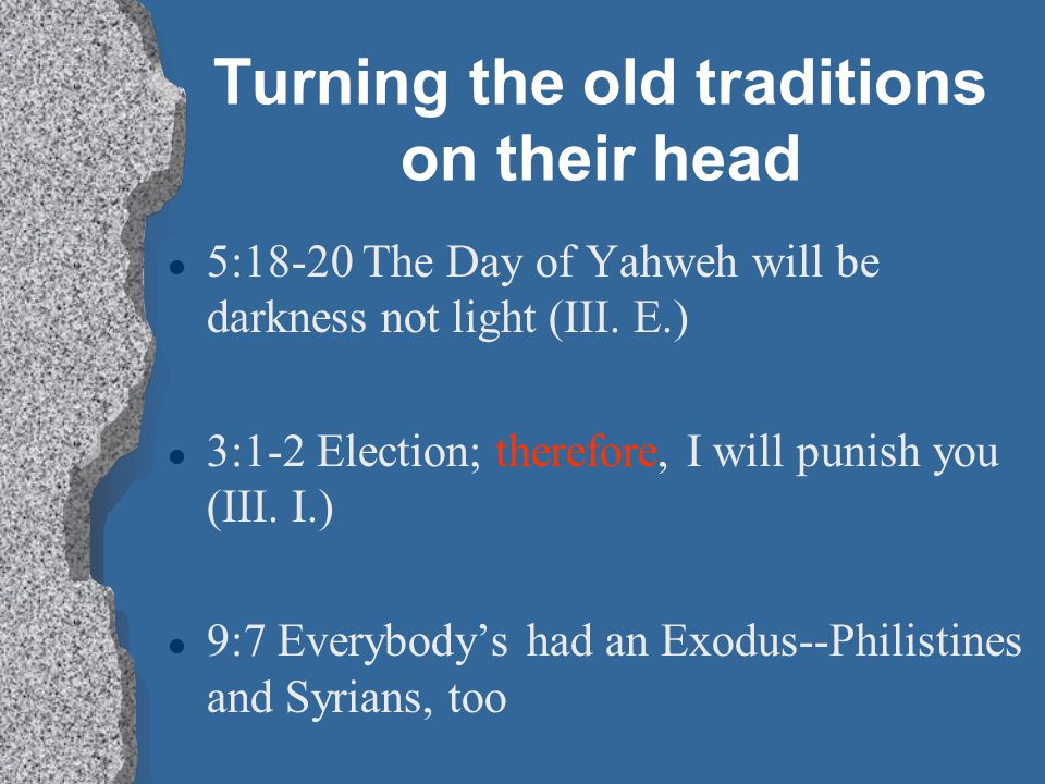 Turning the old traditions on their head l 5:18-20 The Day of Yahweh will be darkness not light (III. E.) l 3:1-2 Election; therefore, I will punish y