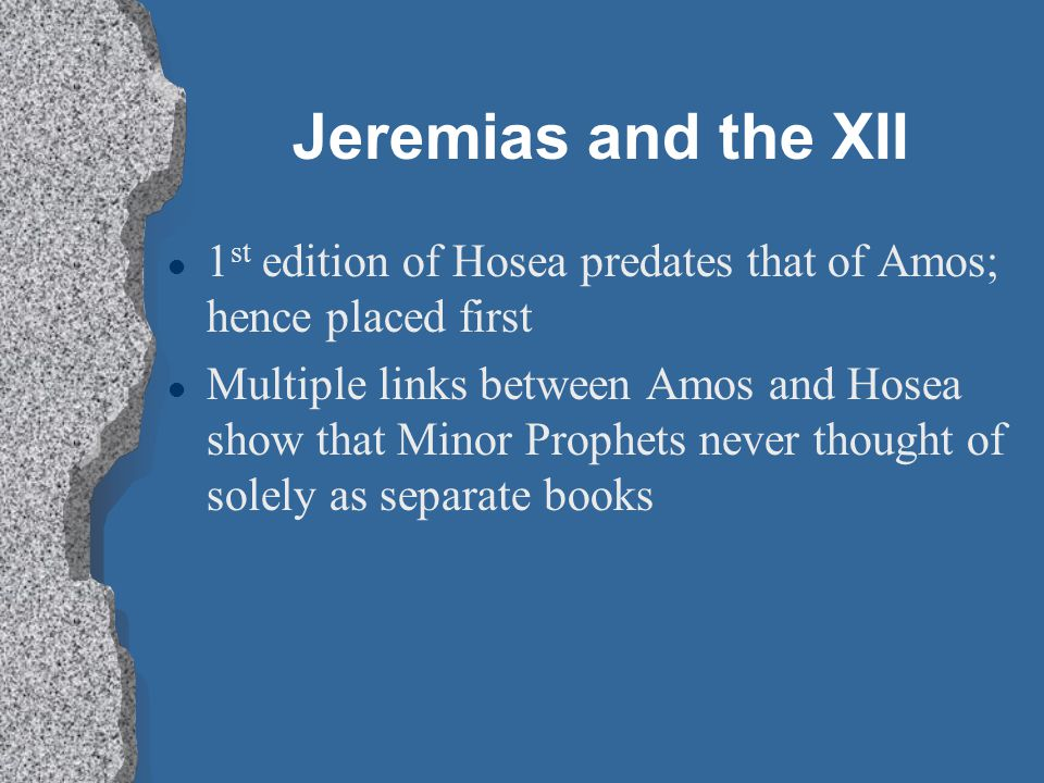 Jeremias and the XII l 1 st edition of Hosea predates that of Amos; hence placed first l Multiple links between Amos and Hosea show that Minor Prophet