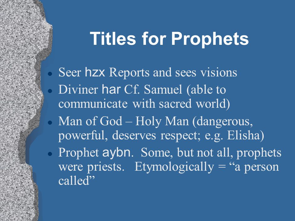 Titles for Prophets Seer hzx Reports and sees visions l Diviner har Cf. Samuel (able to communicate with sacred world) l Man of God – Holy Man (danger