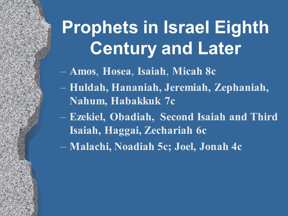 Prophets in Israel Eighth Century and Later –Amos, Hosea, Isaiah, Micah 8c –Huldah, Hananiah, Jeremiah, Zephaniah, Nahum, Habakkuk 7c –Ezekiel, Obadiah, Second Isaiah and Third Isaiah, Haggai, Zechariah 6c –Malachi, Noadiah 5c; Joel, Jonah 4c