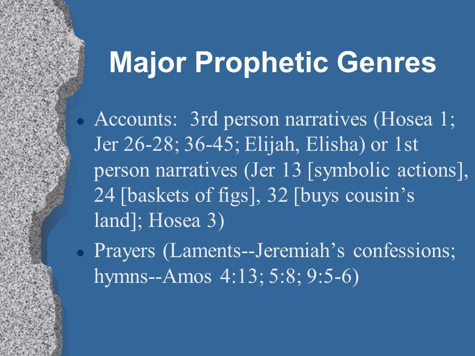 Major Prophetic Genres l Accounts: 3rd person narratives (Hosea 1; Jer 26-28; 36-45; Elijah, Elisha) or 1st person narratives (Jer 13 [symbolic actions], 24 [baskets of figs], 32 [buys cousin's land]; Hosea 3) l Prayers (Laments--Jeremiah's confessions; hymns--Amos 4:13; 5:8; 9:5-6)