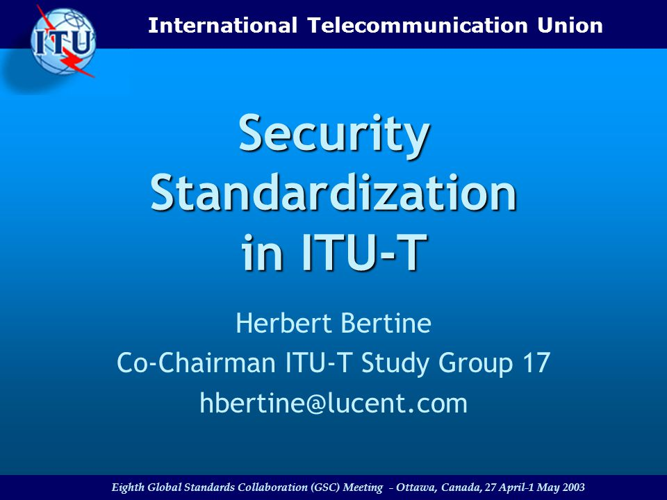 International Telecommunication Union Eighth Global Standards Collaboration (GSC) Meeting - Ottawa, Canada, 27 April-1 May 2003 Security Standardization in ITU-T Herbert Bertine Co-Chairman ITU-T Study Group 17 hbertine@lucent.com