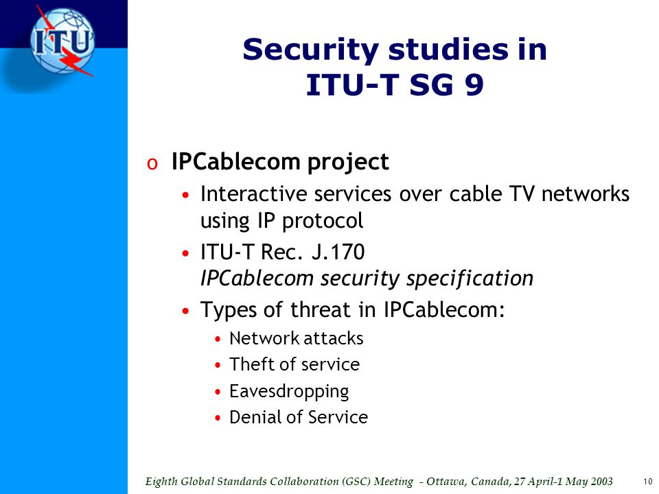Eighth Global Standards Collaboration (GSC) Meeting - Ottawa, Canada, 27 April-1 May 2003 10 Security studies in ITU-T SG 9 o IPCablecom project Interactive services over cable TV networks using IP protocol ITU-T Rec.