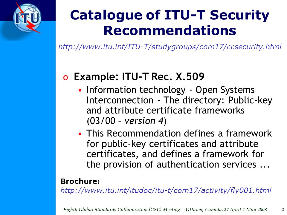 Eighth Global Standards Collaboration (GSC) Meeting - Ottawa, Canada, 27 April-1 May 2003 12 Catalogue of ITU-T Security Recommendations http://www.itu.int/ITU-T/studygroups/com17/ccsecurity.html o Example: ITU-T Rec.