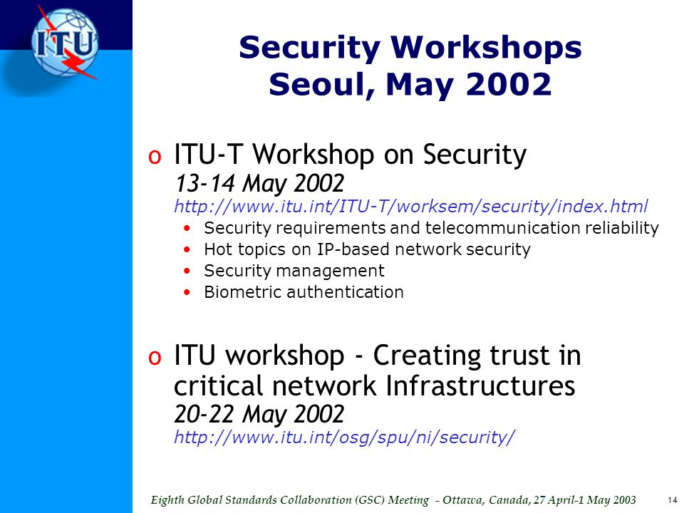 Eighth Global Standards Collaboration (GSC) Meeting - Ottawa, Canada, 27 April-1 May 2003 14 Security Workshops Seoul, May 2002 o ITU-T Workshop on Security 13-14 May 2002 http://www.itu.int/ITU-T/worksem/security/index.html Security requirements and telecommunication reliability Hot topics on IP-based network security Security management Biometric authentication o ITU workshop - Creating trust in critical network Infrastructures 20-22 May 2002 http://www.itu.int/osg/spu/ni/security/