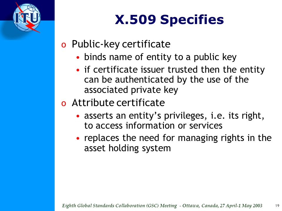 Eighth Global Standards Collaboration (GSC) Meeting - Ottawa, Canada, 27 April-1 May 2003 19 X.509 Specifies o Public-key certificate binds name of entity to a public key if certificate issuer trusted then the entity can be authenticated by the use of the associated private key o Attribute certificate asserts an entity's privileges, i.e.