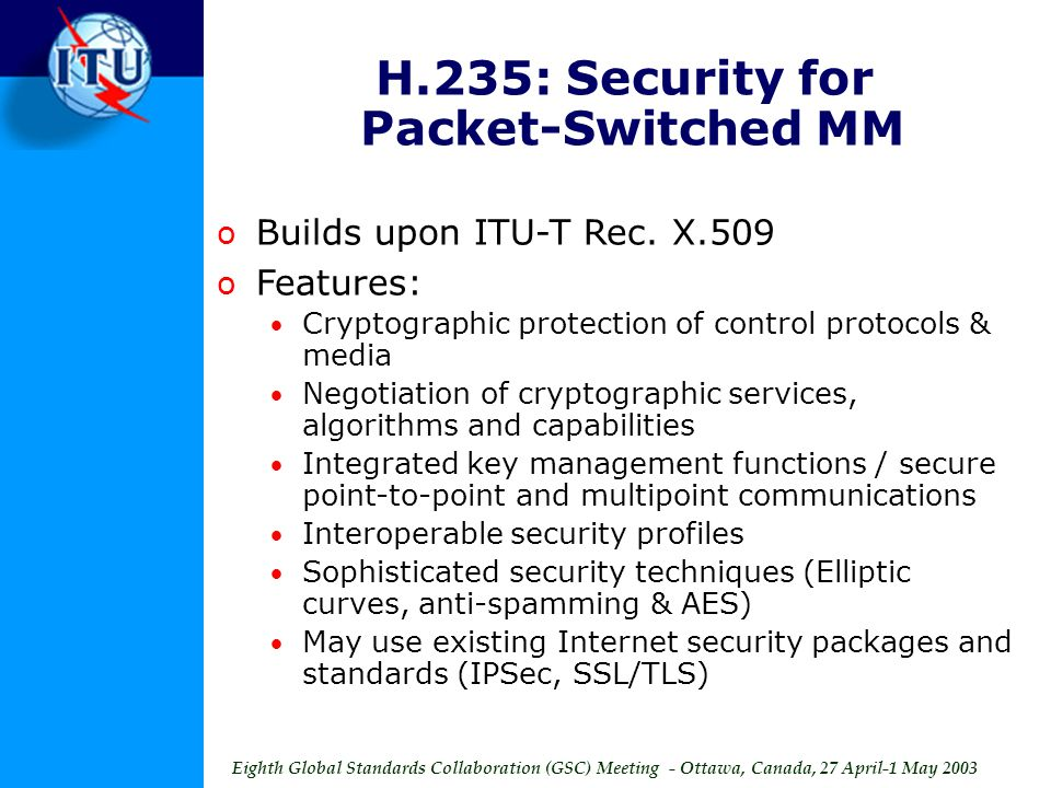Eighth Global Standards Collaboration (GSC) Meeting - Ottawa, Canada, 27 April-1 May 2003 H.235: Security for Packet-Switched MM o Builds upon ITU-T Rec.
