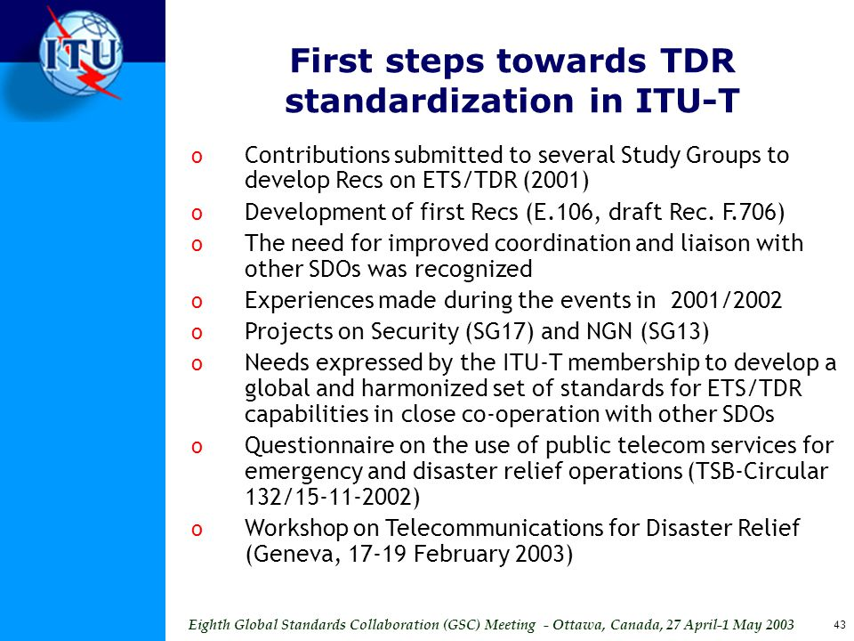 Eighth Global Standards Collaboration (GSC) Meeting - Ottawa, Canada, 27 April-1 May 2003 43 o Contributions submitted to several Study Groups to develop Recs on ETS/TDR (2001) o Development of first Recs (E.106, draft Rec.