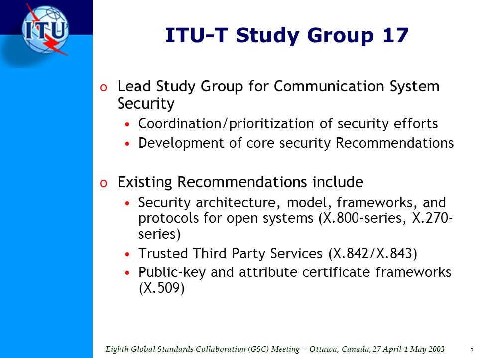 Eighth Global Standards Collaboration (GSC) Meeting - Ottawa, Canada, 27 April-1 May 2003 5 ITU-T Study Group 17 o Lead Study Group for Communication System Security Coordination/prioritization of security efforts Development of core security Recommendations o Existing Recommendations include Security architecture, model, frameworks, and protocols for open systems (X.800-series, X.270- series) Trusted Third Party Services (X.842/X.843) Public-key and attribute certificate frameworks (X.509)