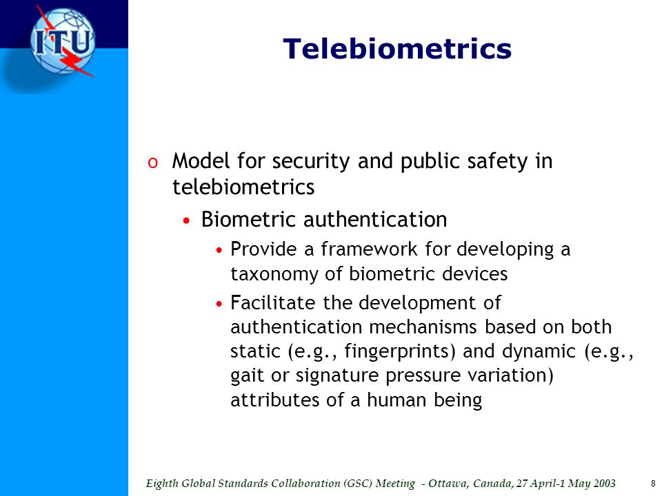Eighth Global Standards Collaboration (GSC) Meeting - Ottawa, Canada, 27 April-1 May 2003 8 Telebiometrics o Model for security and public safety in telebiometrics Biometric authentication Provide a framework for developing a taxonomy of biometric devices Facilitate the development of authentication mechanisms based on both static (e.g., fingerprints) and dynamic (e.g., gait or signature pressure variation) attributes of a human being