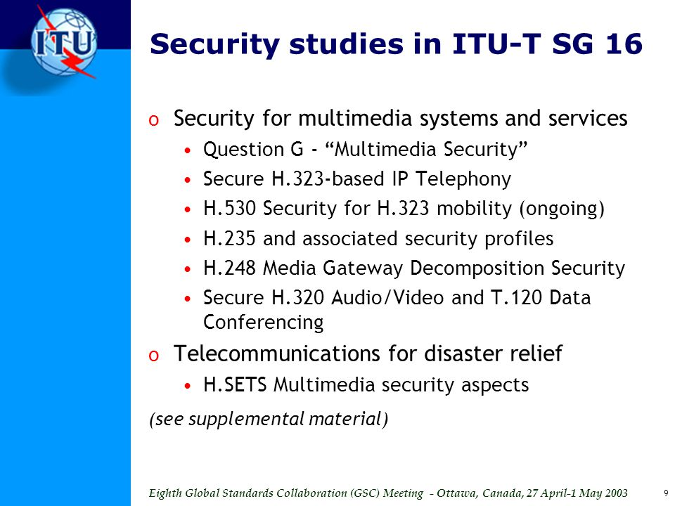 Eighth Global Standards Collaboration (GSC) Meeting - Ottawa, Canada, 27 April-1 May 2003 9 Security studies in ITU-T SG 16 o Security for multimedia systems and services Question G - Multimedia Security Secure H.323-based IP Telephony H.530 Security for H.323 mobility (ongoing) H.235 and associated security profiles H.248 Media Gateway Decomposition Security Secure H.320 Audio/Video and T.120 Data Conferencing o Telecommunications for disaster relief H.SETS Multimedia security aspects (see supplemental material)